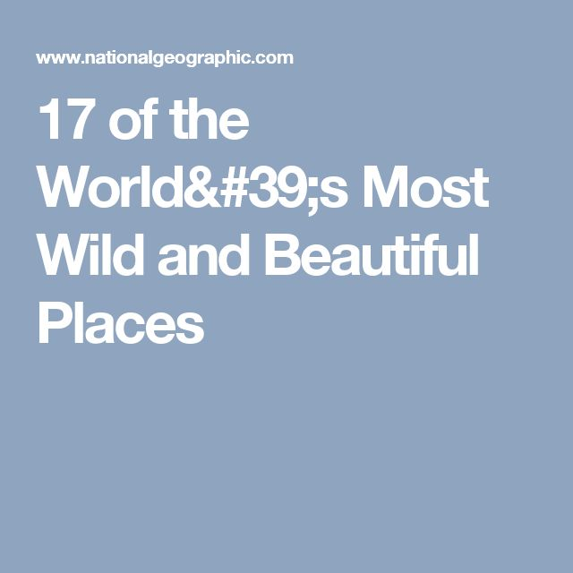 17 of the World's Most Wild and Beautiful Places