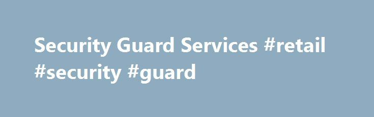 Security Guard Services #retail #security #guard http://louisville.remmont.com/security-guard-services-retail-security-guard/  # Welcome to Guard Security, your resource on nationwide security guards services. In this climate of uncertainty, you cannot be too careful. Whether your business is a retail store, a hospital, school or even construction company, security solutions is very affordable through our various options. Security guard companies are also the very best choice to make your…