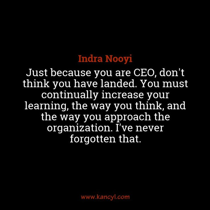 """Just because you are CEO, don't think you have landed. You must continually increase your learning, the way you think, and the way you approach the organization. I've never forgotten that."", Indra Nooyi"