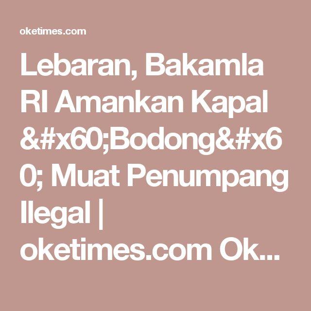 Lebaran, Bakamla RI Amankan Kapal `Bodong` Muat Penumpang Ilegal | oketimes.com Oketimes.com | Lugas & Faktual