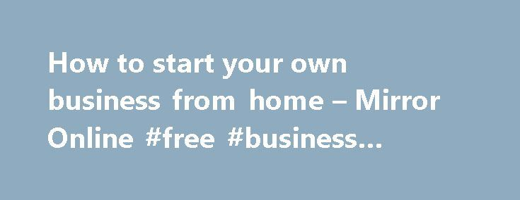 How to start your own business from home – Mirror Online #free #business #templates http://bank.nef2.com/how-to-start-your-own-business-from-home-mirror-online-free-business-templates/  #business from home # How to start your own business from home More than half a million new businesses are started in the UK every year. If you dream of being your own boss, Susan Payton from The Business Of Mums gives us her top tips… Do your research 42% of start-ups fail because of lack of demand for their…