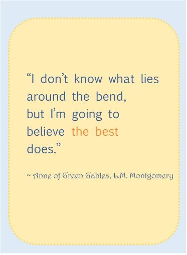 I don't know what lies around the bend, but I'm going to believe the best does. - L.M. Montgomery, Anne of Green Gables <3