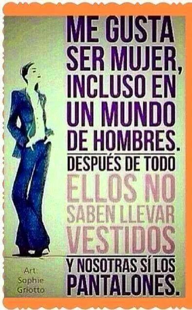Me gusta ser mujer, incluso en un mundo de hombres.