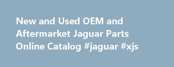 New and Used OEM and Aftermarket Jaguar Parts Online Catalog #jaguar #xjs http://malaysia.remmont.com/new-and-used-oem-and-aftermarket-jaguar-parts-online-catalog-jaguar-xjs/  Your Best Source for New and Used Jaguar Parts We have the largest inventory of new and used OEM original parts and excellent quality aftermarket parts. We supply parts for every model including XJ6, XJS, XK8, XJ8, S-Type and X-Type and for the brand new model year cars also. Hundreds of salvage Jaguar cars are…