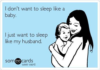 I don't want to sleep like a baby. I just want to sleep like my husband.