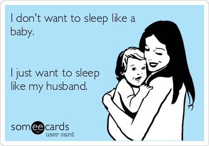 I don't want to sleep like a baby. I just want to sleep like my husband.