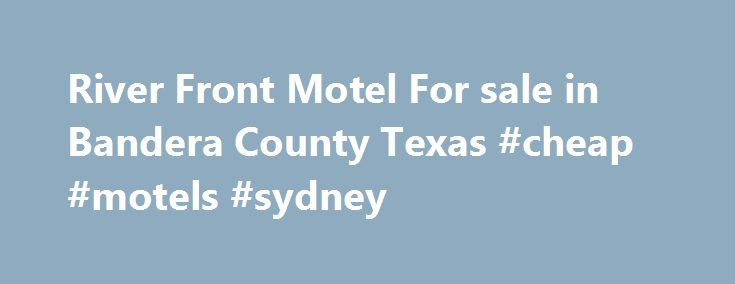 River Front Motel For sale in Bandera County Texas #cheap #motels #sydney http://hotel.remmont.com/river-front-motel-for-sale-in-bandera-county-texas-cheap-motels-sydney/  #motel sale # Teich Properties LLC BROKER Babo Teich REALTOR� Shawn Groff BROKER Bandera, Texas Selling the Texas Hill Country and Surrounding areas for 34 years. Texas Best Live Water Ranches, Hunting Ranches, Residential and Commercial. Texas Law Requires the following notice, Information about brokerage service…