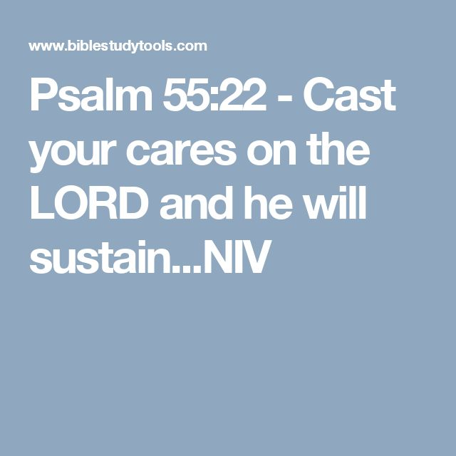 Psalm 55:22 - Cast your cares on the LORD and he will sustain...NIV