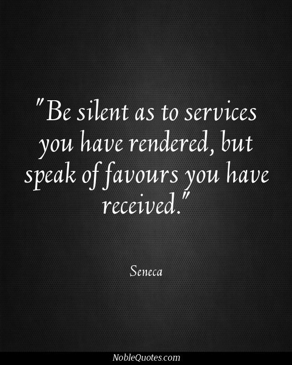 """Be silent as to services you have rendered, but speak of favours you have received"" Seneca ♥ Appreciation Quotes via Noble Quotes"