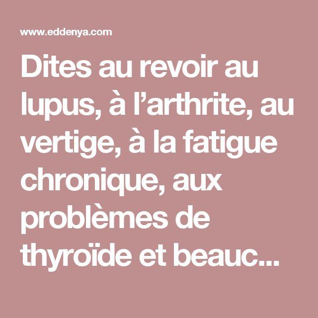Dites au revoir au lupus, à l'arthrite, au vertige, à la fatigue chronique, aux problèmes de thyroïde et beaucoup plus !