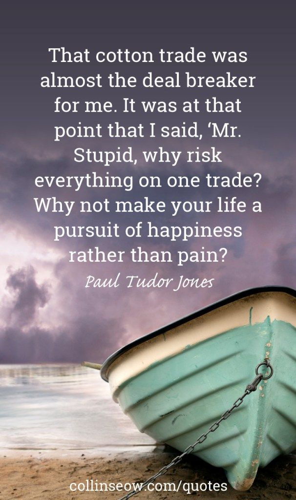 """""""That cotton trade was almost the deal breaker for me. It was at that point that I said, 'Mr. Stupid, why risk everything on one trade? Why not make your life a pursuit of happiness rather than pain?'"""" Paul Tudor Jones"""