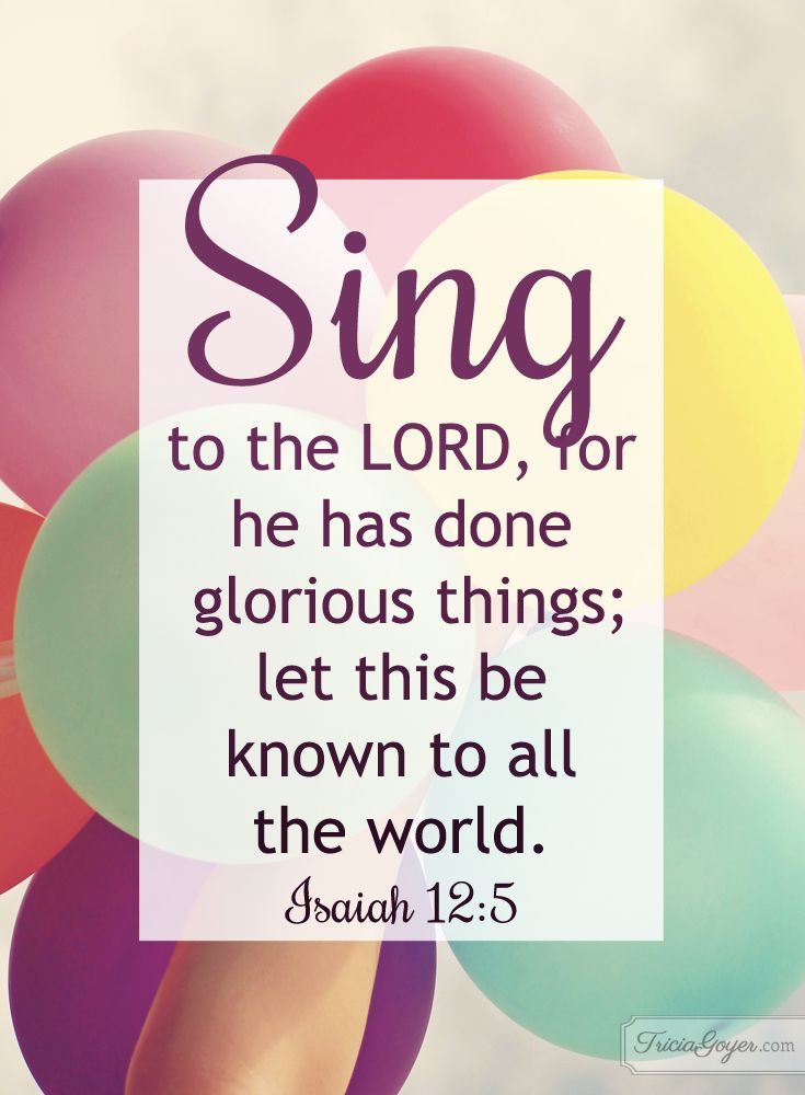 Isaiah 12:5 - Sing to the LORD, for he has done glorious things; let this be known to all the world.