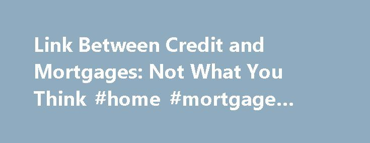 Link Between Credit and Mortgages: Not What You Think #home #mortgage #insurance http://mortgage.remmont.com/link-between-credit-and-mortgages-not-what-you-think-home-mortgage-insurance/  #mortgage marvel # Link Between Credit and Mortgages: Not What You Think As good as your credit score is—or isn't—do you ever wonder what the competition looks like? Mortgage Marvel.com. a mortgage shopping website, recently pulled data from almost half a million online mortgage applicants from across the…