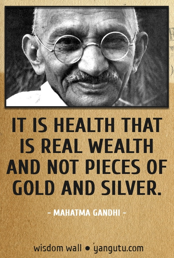 It is health that is real wealth and not pieces of gold and silver, ~ Mahatma Gandhi Wisdom Wall Quote #quotations, #citations, #sayings, https://facebook.com/apps/application.php?id=106186096099420