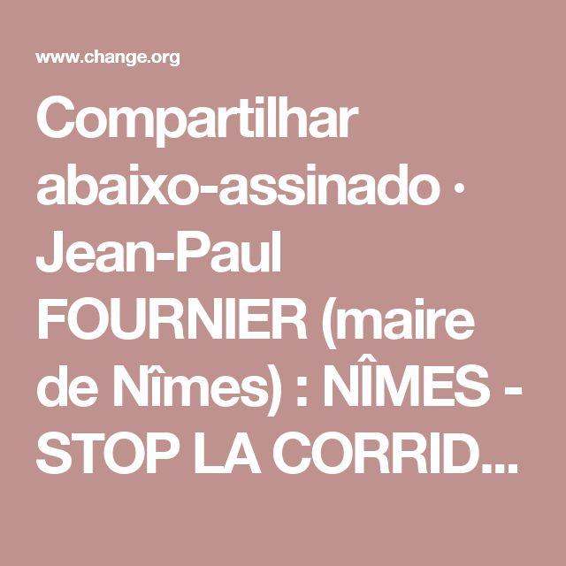 Compartilhar abaixo-assinado · Jean-Paul FOURNIER (maire de Nîmes) : NÎMES - STOP LA CORRIDA !!!!!!!!!! · Change.org