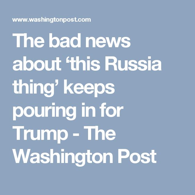 The bad news about 'this Russia thing' keeps pouring in for Trump - The Washington Post