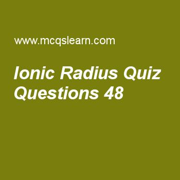 Learn quiz on ionic radius, chemistry quiz 48 to practice. Free chemistry MCQs questions and answers to learn ionic radius MCQs with answers. Practice MCQs to test knowledge on ionic radius, crystallization, properties of crystalline solids, boiling point and external pressure, grahams law of diffusion worksheets.  Free ionic radius worksheet has multiple choice quiz questions as cationic radius decreases when effective nuclear charge on ion, answer key with choices as remain same…