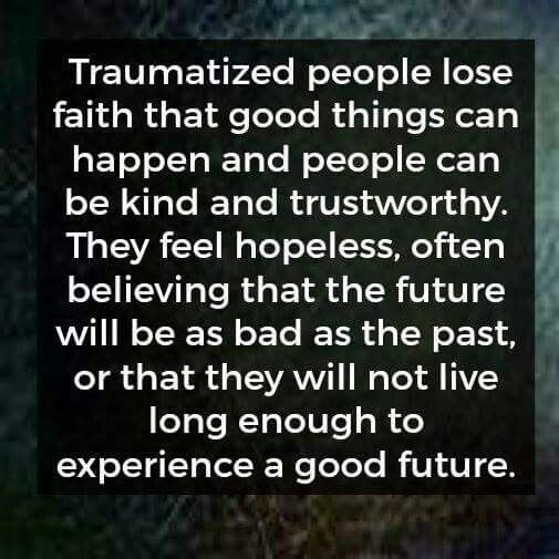 Traumatized people lose faith that good things can happen and people can be kind and trustworthy.  They feel hopeless, often believing that the future will be as bad as the past, or that they will not live long enough to experience a good future.