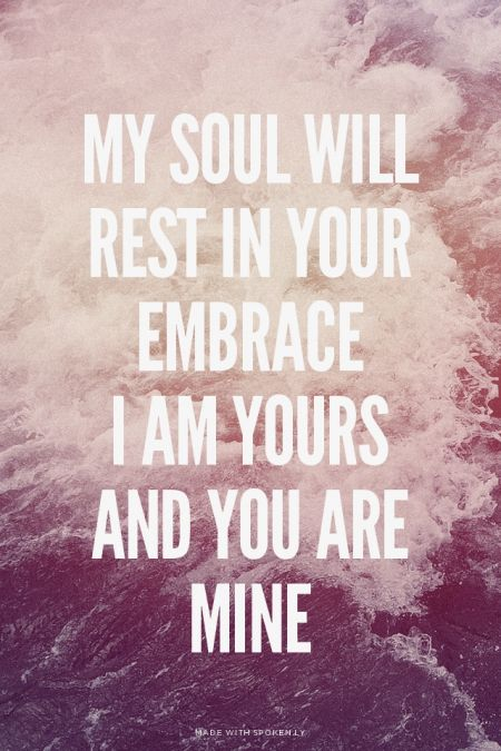 My soul will rest in Your embrace I am Yours and You are mine |...  #powerful #quotes #inspirational #words