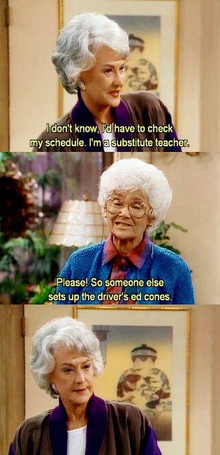 """{The Golden Girls} ~ Dorothy - """"I don't know, I'd have ot check my schedule, I'm a substitute teacher."""" ~ Sophia - """"Please!  So someone else sets up the driver's ed cones."""""""