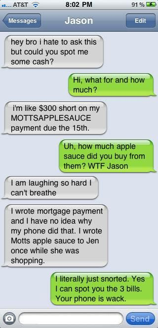"best auto-correct ever! Almost as funny as my friend's husband's whose kid must've gotten ahold of his and anytime he writes ""And"" it autocorrects it to ""And I fart a lot"" - 