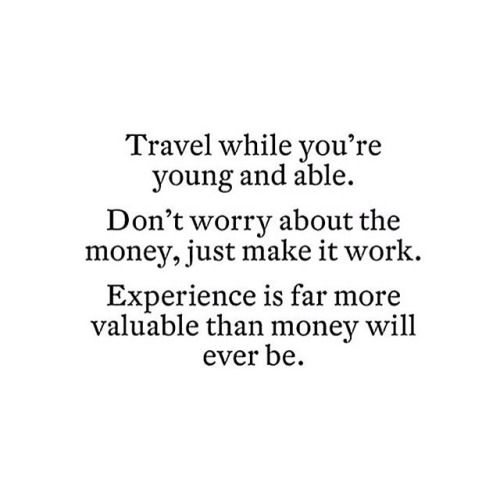 Inspirational travel quotes :: travel while you're young, make it work, it's worth it!