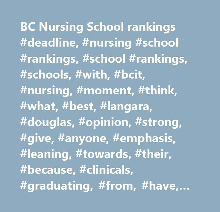 BC Nursing School rankings #deadline, #nursing #school #rankings, #school #rankings, #schools, #with, #bcit, #nursing, #moment, #think, #what, #best, #langara, #douglas, #opinion, #strong, #give, #anyone, #emphasis, #leaning, #towards, #their, #because, #clinicals, #graduating, #from, #have, #pharmacology, #finally, #rankings, #school, #everyone, #this, #recently, #been, #option, #missed, #feel, #also, #flexibility, #into, #looking, #profession, #great, #prospects, #that…