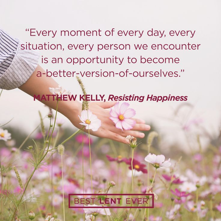Every moment of every day, every situation, every person we encounter is an opportunity to become a-better-version-of-ourselves. - Matthew Kelly, @DynamicCatholic's #BestLentEver #Lent2017