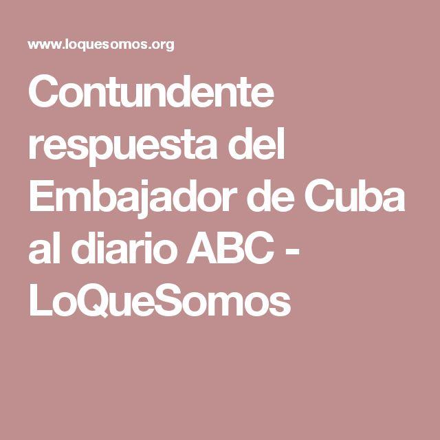 Contundente respuesta del Embajador de Cuba al diario ABC - LoQueSomos