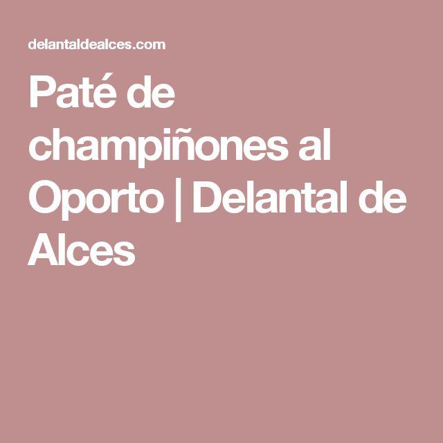 Paté de champiñones al Oporto | Delantal de Alces