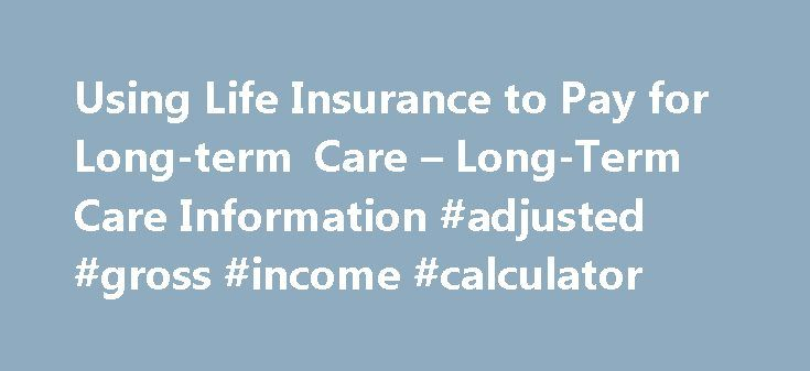 Using Life Insurance to Pay for Long-term Care – Long-Term Care Information #adjusted #gross #income #calculator http://incom.remmont.com/using-life-insurance-to-pay-for-long-term-care-long-term-care-information-adjusted-gross-income-calculator/  #life insurance death benefit # Using Life Insurance to Pay for Long-term Care You can use your life insurance policy to help pay for long-term care services through the following options: Combination Products Many consumers are reluctant to buy…