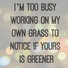Yep. As far as I'm concerned, MY grass is greenest. Makes for a content life, and I like it that way! No keeping up with the Joneses' allowed in my house! .
