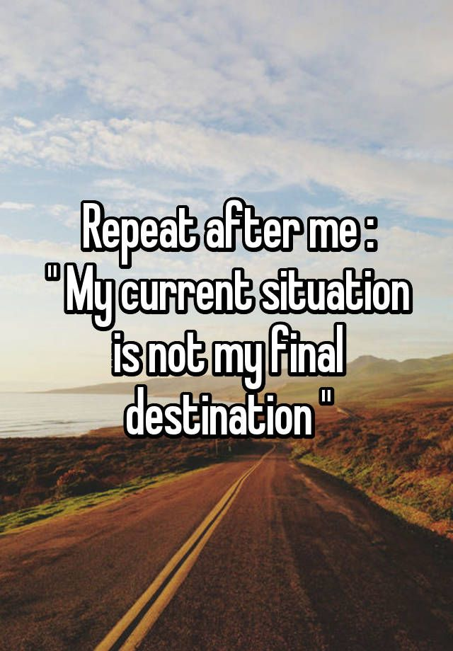 """Repeat after me : """" My current situation is not my final destination """""""
