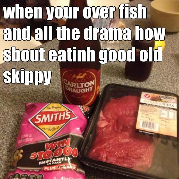 when your over fish and all the drama how sbout eatinh good old skippy  (courtesy of @Pinstamatic http://pinstamatic.com)