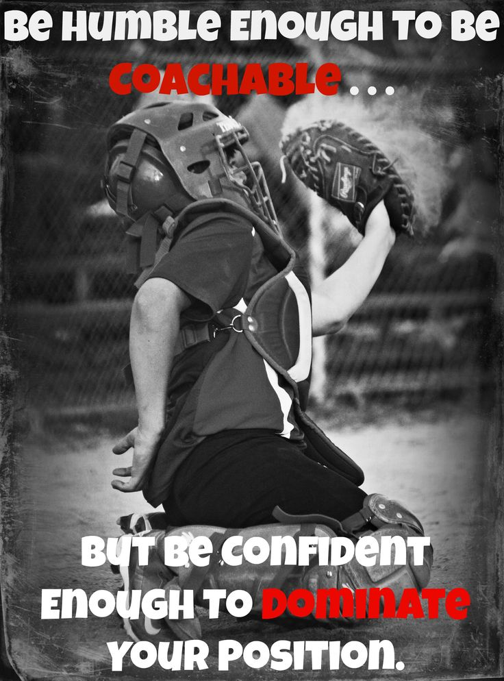 Be Humble Enough To Be Coachable . . . But Be Confident Enough to Dominate Your Position.   Baseball   Catcher