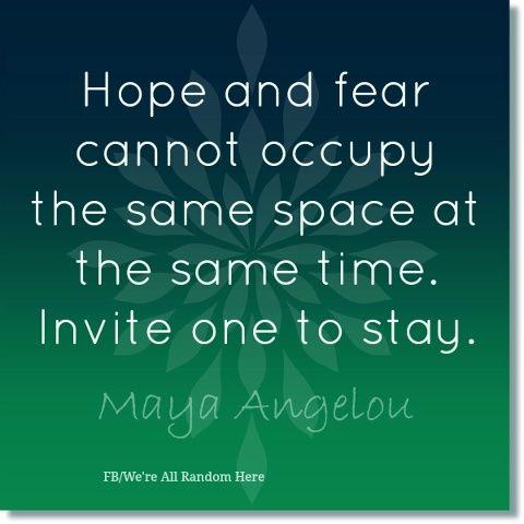 Mooi #citaat van Maya Angelou. Hoop en angst gaan niet goed samen. Nodig er eentje uit om bij je te blijven.
