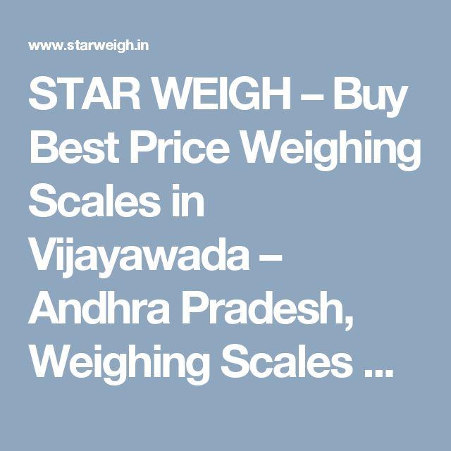 STAR WEIGH – Buy Best Price Weighing Scales in Vijayawada – Andhra Pradesh, Weighing Scales Manufacturers in Vijayawada, Andhra Pradesh Weighing Scales Dealers and Suppliers in Vijayawada, Best Price Weighing Scales, Weighing Scales for Sales and Services, Weighing Scales Repairers in Andhra Pradesh – Vijayawada - Telangana
