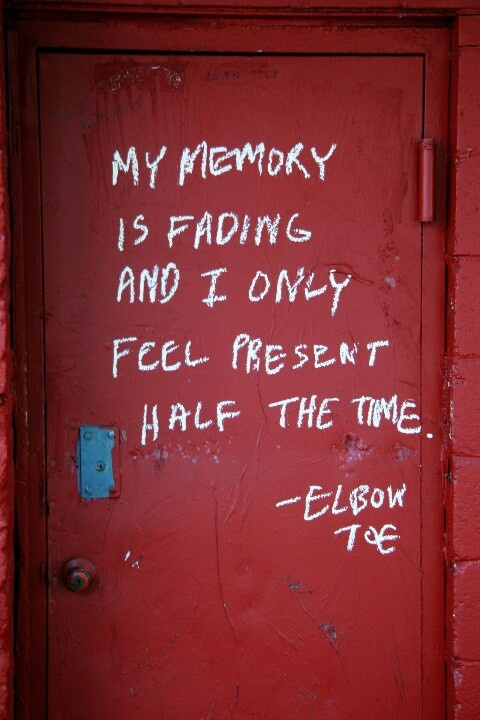 my memory is fading and i only feel present half the time  It's OK Janice.  I will remind you when you forget.