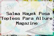 http://tecnoautos.com/wp-content/uploads/imagenes/tendencias/thumbs/salma-hayek-posa-topless-para-allure-magazine.jpg Salma Hayek. Salma Hayek posa topless para Allure Magazine, Enlaces, Imágenes, Videos y Tweets - http://tecnoautos.com/actualidad/salma-hayek-salma-hayek-posa-topless-para-allure-magazine/