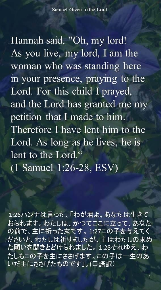 "Hannah said, ""Oh, my lord! As you live, my lord, I am the woman who was standing herein your presence, praying to the Lord. For this child I prayed, and the Lord has granted me my petition that I made to him. Therefore I have lent him to the Lord. As long as he lives, he is lent to the Lord."" (1 Samuel 1:26-28, ESV) 1:26ハンナは言った、「わが君よ、あなたは生きておられます。わたしは、かつてここに立って、あなたの前で、主に祈った女です。 1:27この子を与えてくださいと、わたしは祈りましたが、主はわたしの求めた願いを聞きとどけられました。 1:28それゆえ、わたしもこの子を主にささげます。この子は一生のあいだ主にささげたものです」。(口語訳)"
