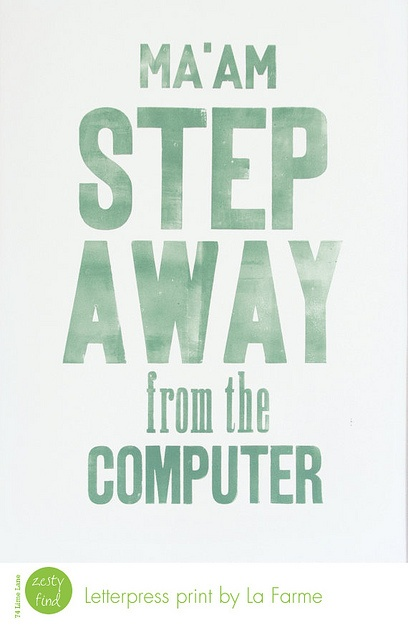 ha!  good advice!: Office, Letterpress Art, Computers, Ma Am Step, Inspiration, Quotes, Letter Pressed, Funny, Art Posters