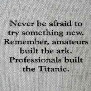 I try to teach my children this, to not be afraid of new things