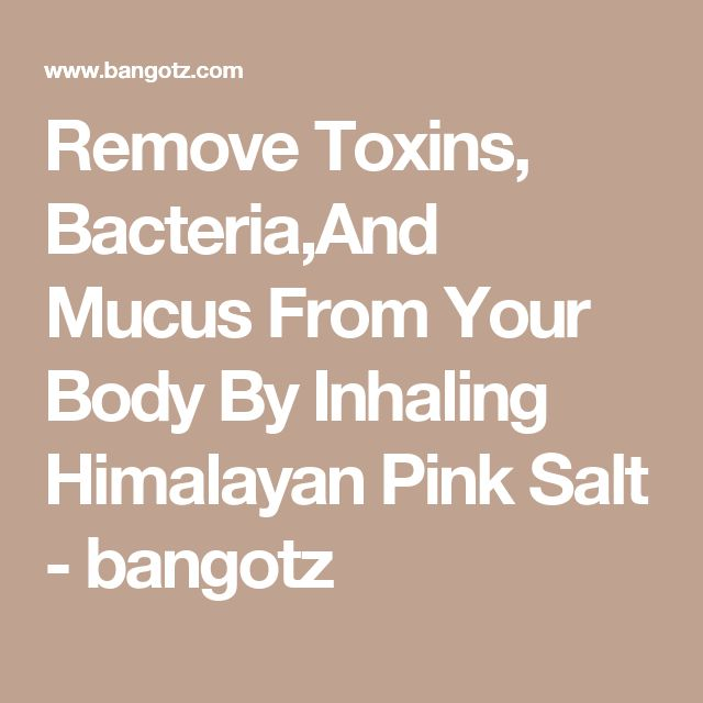 Remove Toxins, Bacteria,And Mucus From Your Body By Inhaling Himalayan Pink Salt - bangotz