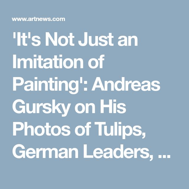 'It's Not Just an Imitation of Painting': Andreas Gursky on His Photos of Tulips, German Leaders, and Amazon Storage Facilities, at GagosianARTnews