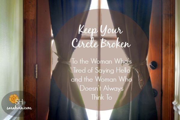 Keep Your Circle Broken | To the Woman Who's Tired of Saying Hello and the Woman Who Doesn't Always Think To. SaraHorn.com