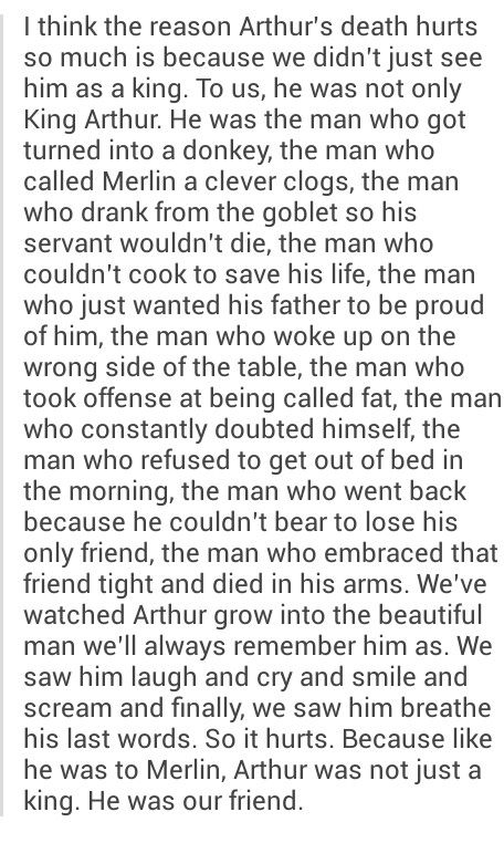 Arthur please come back to us every time someone mentions Arthur dying and merlin never being shown I literally cry. This is so true, Arthur is a friend and we went through everything with him. Why did he have to die???