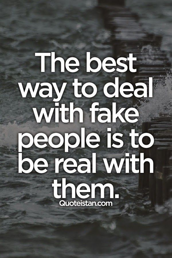 The best way to deal with fake people is to be real with