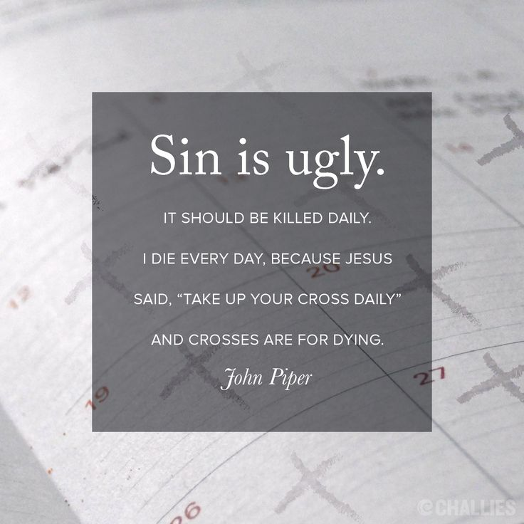 """Sin is ugly. It should be killed daily. I die every day, because Jesus said, 'Take up your cross daily' and crosses are for dying."" (John Piper)"