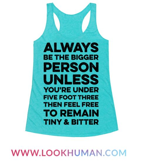 Always be the bigger person. Unless you're under five foot three, then feel free to remain tiny and bitter. Show that you are small and scrappy with this funny quote tee.