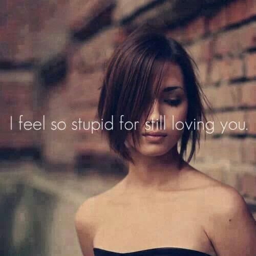 I feel so stupid for still loving you.